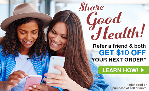 SHARE GOOD HEALTH! Refer a friend and both GET $10 OFF your next order*