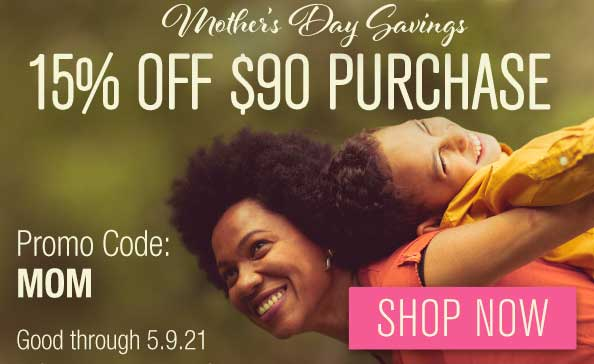 Mother's Day Savings • 15% OFF $90 PURCHASE • promo code: MOM